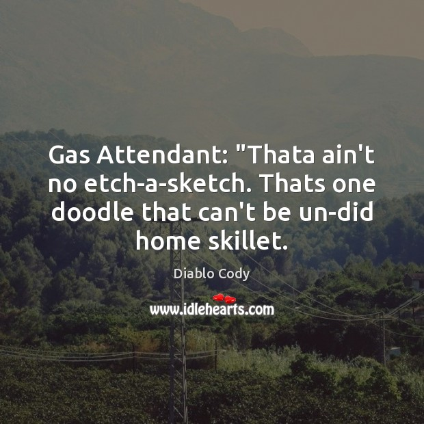 "Image, Gas Attendant: ""Thata ain't no etch-a-sketch. Thats one doodle that can't be"