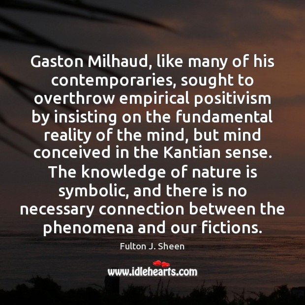 Gaston Milhaud, like many of his contemporaries, sought to overthrow empirical positivism Fulton J. Sheen Picture Quote