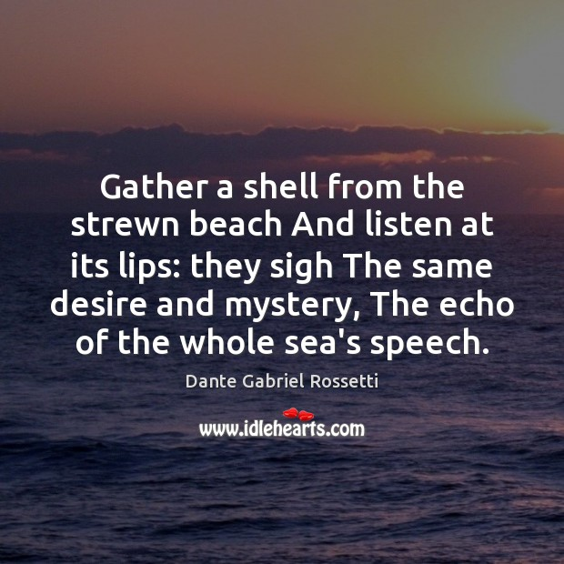 Gather a shell from the strewn beach And listen at its lips: Dante Gabriel Rossetti Picture Quote