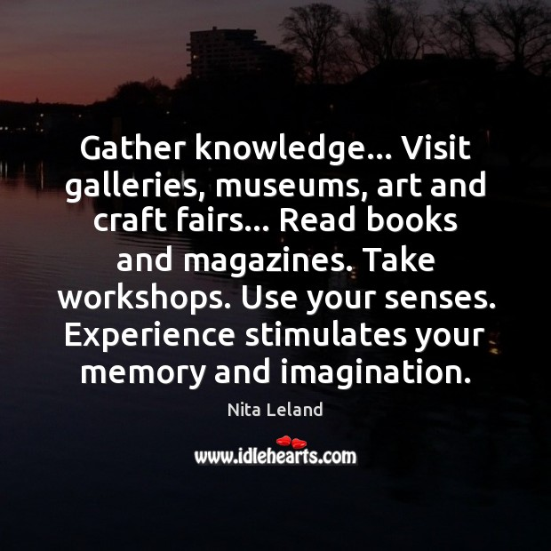 Image, Gather knowledge… Visit galleries, museums, art and craft fairs… Read books and