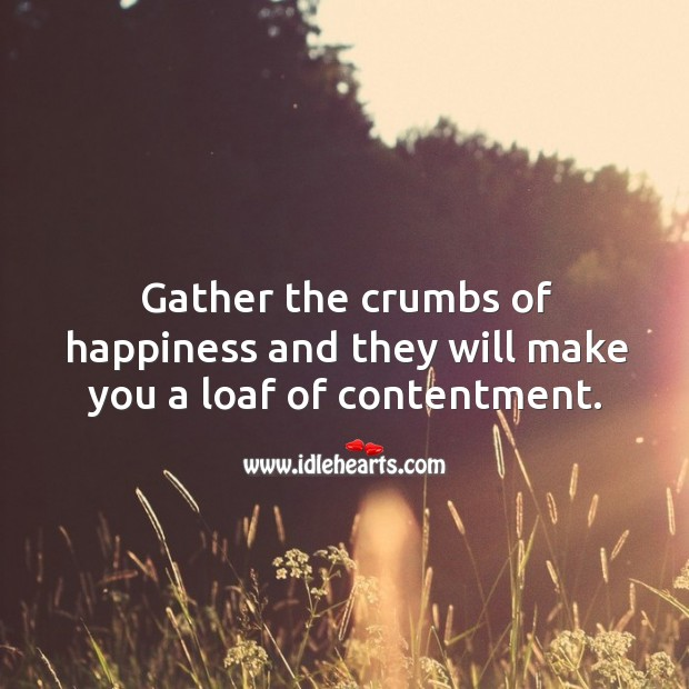 Image, Gather the crumbs of happiness and they will make you a loaf of contentment.