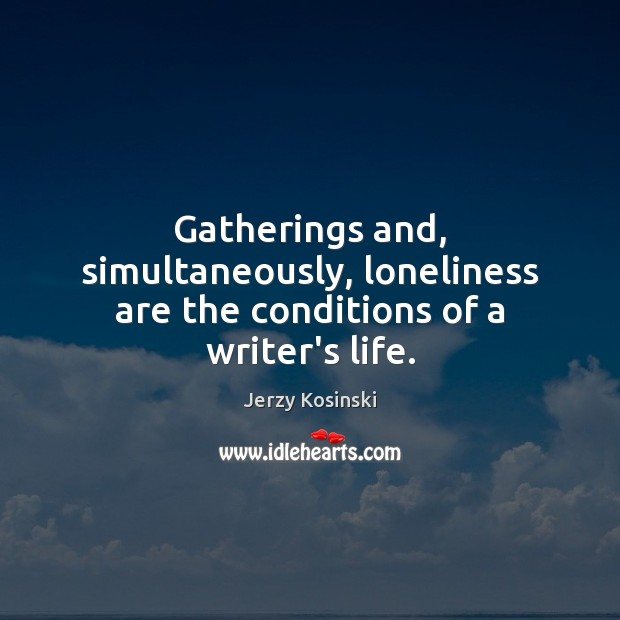 Gatherings and, simultaneously, loneliness are the conditions of a writer's life. Image