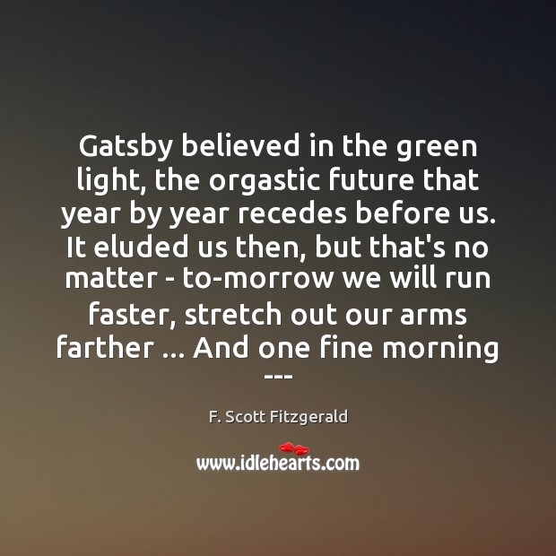 gatsby believed in the green light the orgastic future that year by year recedes before us Gatsby believed in the green light, the orgastic future that year by year recedes before us there is surely no more orgastic torture for children than.