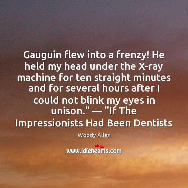 Gauguin flew into a frenzy! He held my head under the X-ray Woody Allen Picture Quote