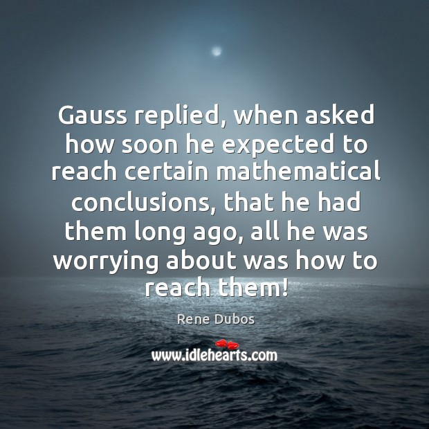 Gauss replied, when asked how soon he expected to reach certain mathematical Rene Dubos Picture Quote