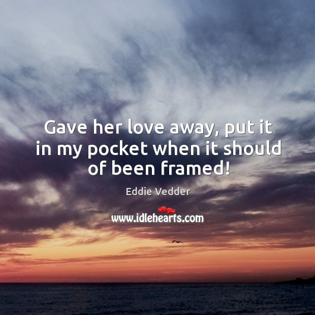 Gave her love away, put it in my pocket when it should of been framed! Image