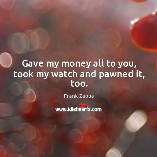 Gave my money all to you, took my watch and pawned it, too. Image