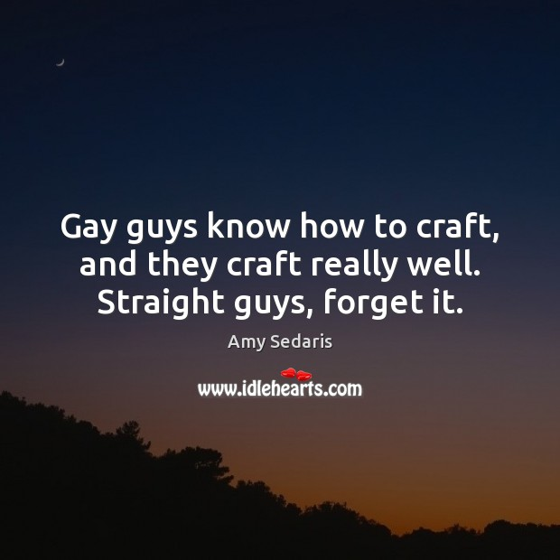 Gay guys know how to craft, and they craft really well. Straight guys, forget it. Image