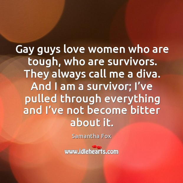 Gay guys love women who are tough, who are survivors. Image