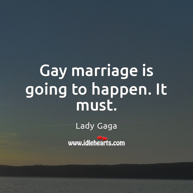 Gay marriage is going to happen. It must. Lady Gaga Picture Quote
