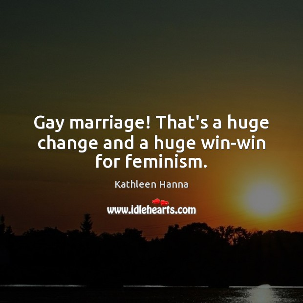 Gay marriage! That's a huge change and a huge win-win for feminism. Kathleen Hanna Picture Quote