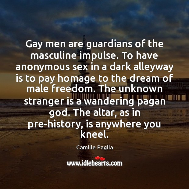 Camille Paglia Picture Quote image saying: Gay men are guardians of the masculine impulse. To have anonymous sex