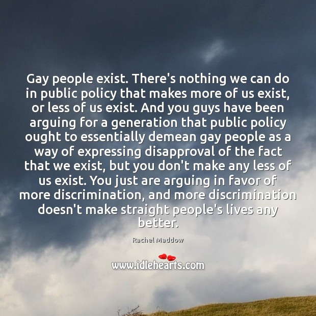 Gay people exist. There's nothing we can do in public policy that Image