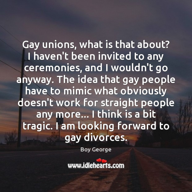 Gay unions, what is that about? I haven't been invited to any Boy George Picture Quote