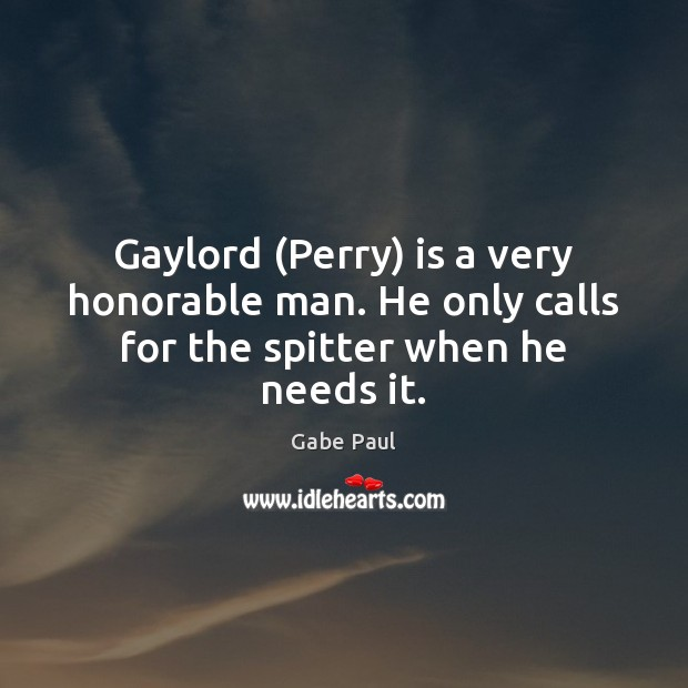 Image, Gaylord (Perry) is a very honorable man. He only calls for the spitter when he needs it.