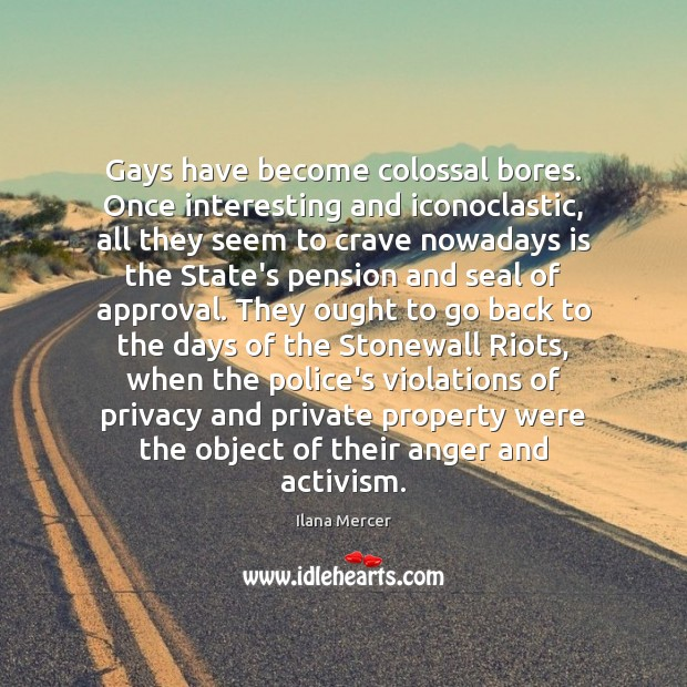 Gays have become colossal bores. Once interesting and iconoclastic, all they seem Ilana Mercer Picture Quote