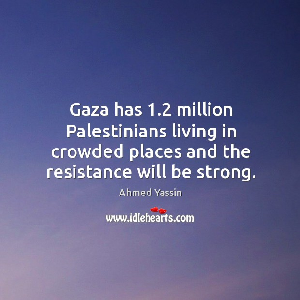Image, Gaza has 1.2 million palestinians living in crowded places and the resistance will be strong.
