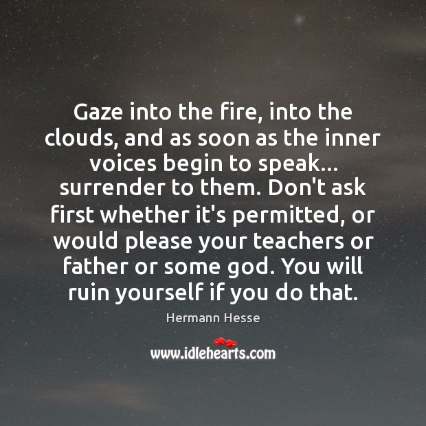Gaze into the fire, into the clouds, and as soon as the Hermann Hesse Picture Quote