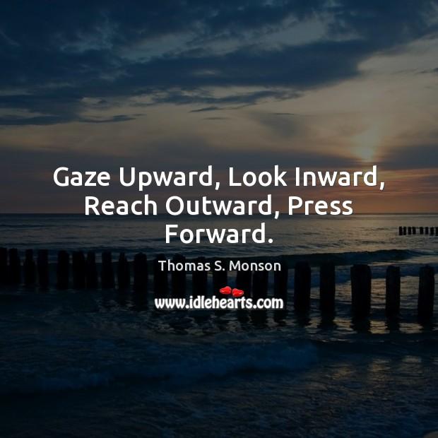 Gaze Upward, Look Inward, Reach Outward, Press Forward. Thomas S. Monson Picture Quote