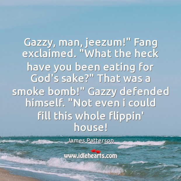 """Image, Gazzy, man, jeezum!"""" Fang exclaimed. """"What the heck have you been eating"""