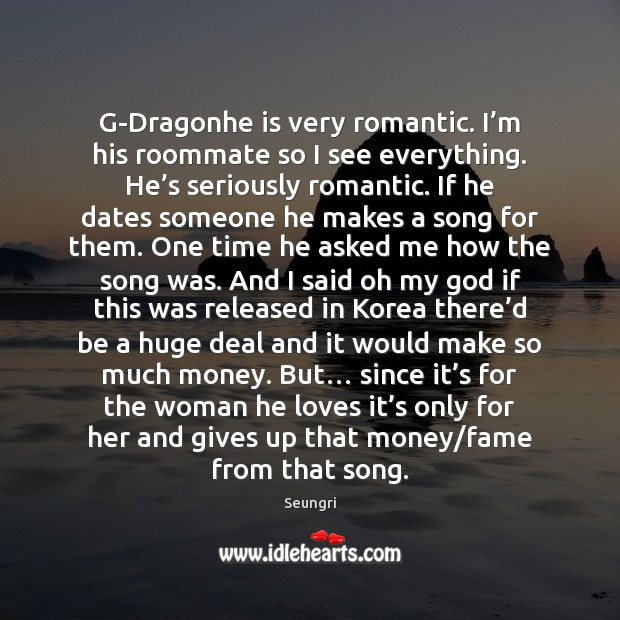G-Dragonhe is very romantic. I'm his roommate so I see everything. Image