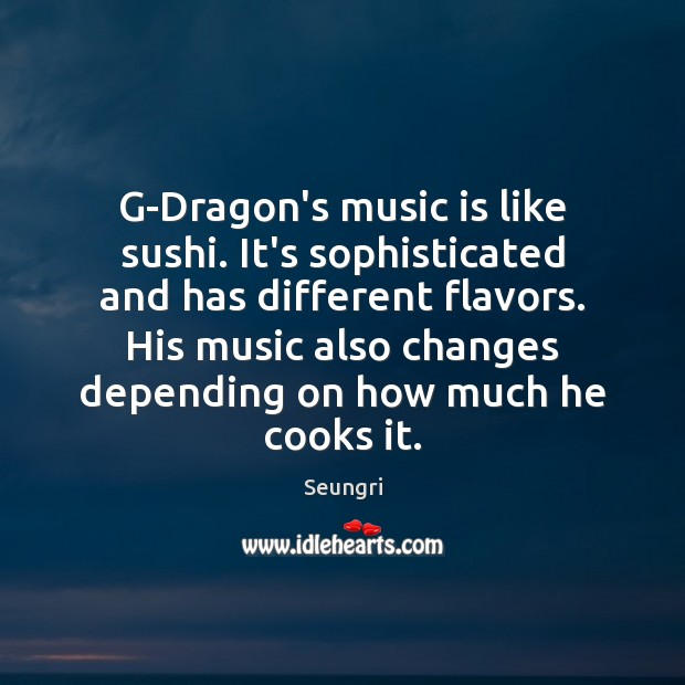 Image, G-Dragon's music is like sushi. It's sophisticated and has different flavors. His
