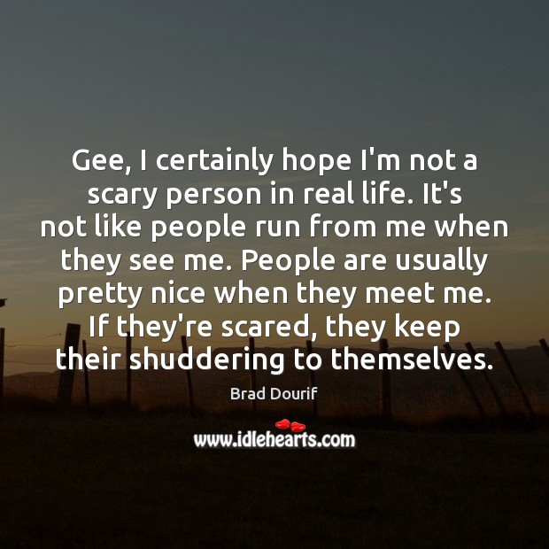Image, Gee, I certainly hope I'm not a scary person in real life.