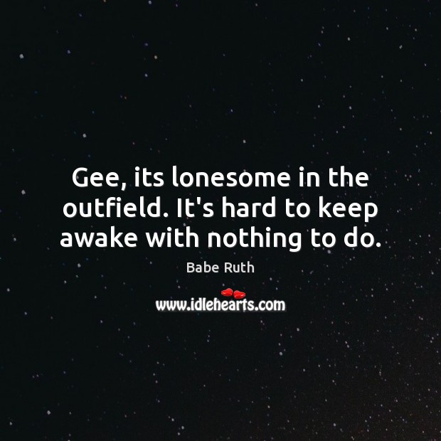 Gee, its lonesome in the outfield. It's hard to keep awake with nothing to do. Babe Ruth Picture Quote