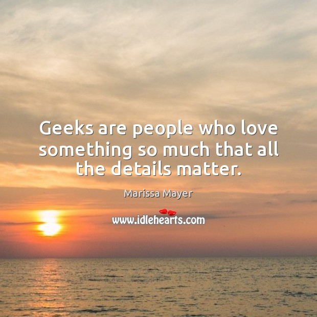 Geeks are people who love something so much that all the details matter. Marissa Mayer Picture Quote