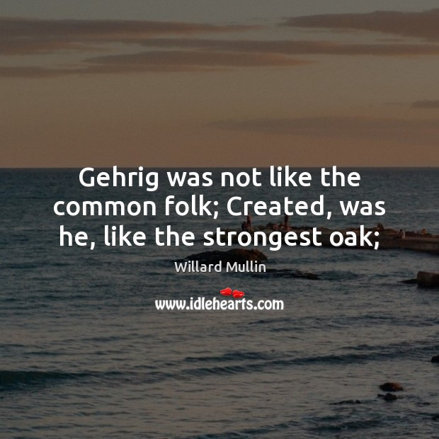 Gehrig was not like the common folk; Created, was he, like the strongest oak; Image