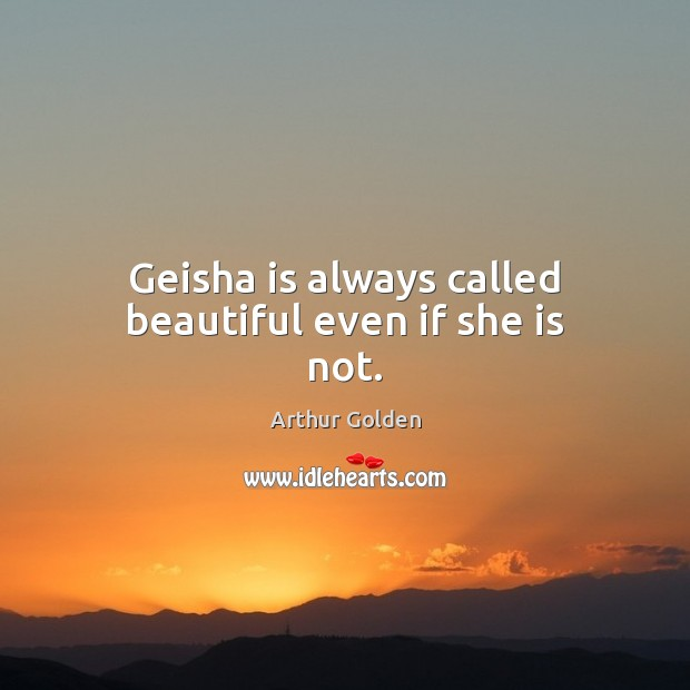 Geisha is always called beautiful even if she is not. Arthur Golden Picture Quote