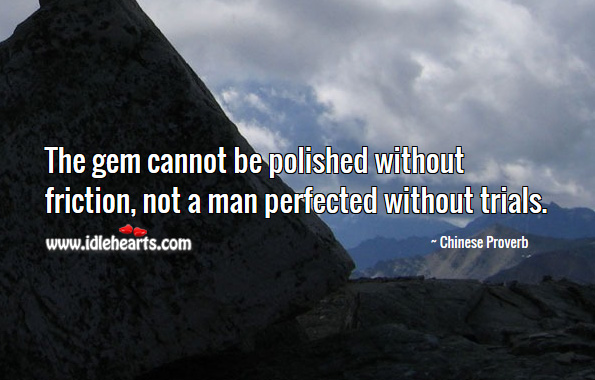 Image, The gem cannot be polished without friction, not a man perfected without trials.