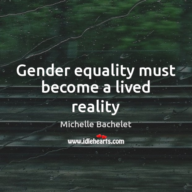 Gender equality must become a lived reality Michelle Bachelet Picture Quote
