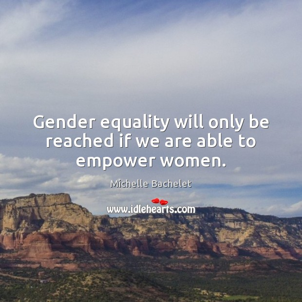 Gender equality will only be reached if we are able to empower women. Michelle Bachelet Picture Quote