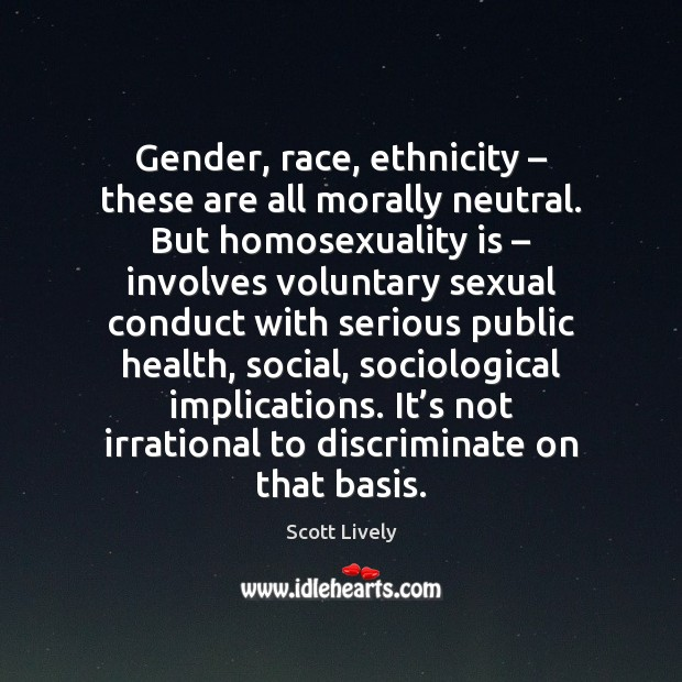 Gender, race, ethnicity – these are all morally neutral. But homosexuality is – involves Scott Lively Picture Quote