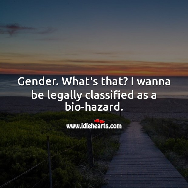 Gender. What's that? I wanna be legally classified as a bio-hazard. Funny Quotes Image