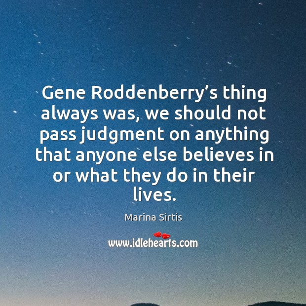 Gene roddenberry's thing always was, we should not pass judgment on anything that anyone Image