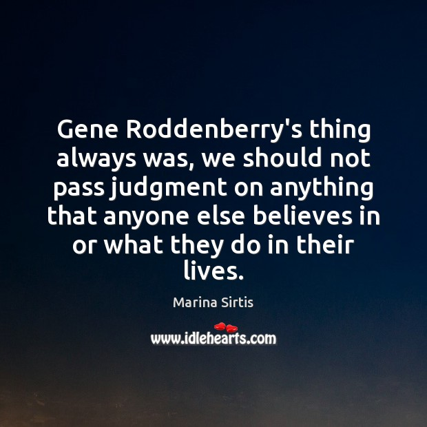 Gene Roddenberry's thing always was, we should not pass judgment on anything Image