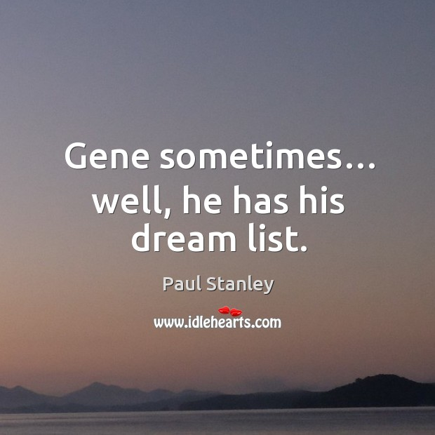 Gene sometimes… well, he has his dream list. Paul Stanley Picture Quote