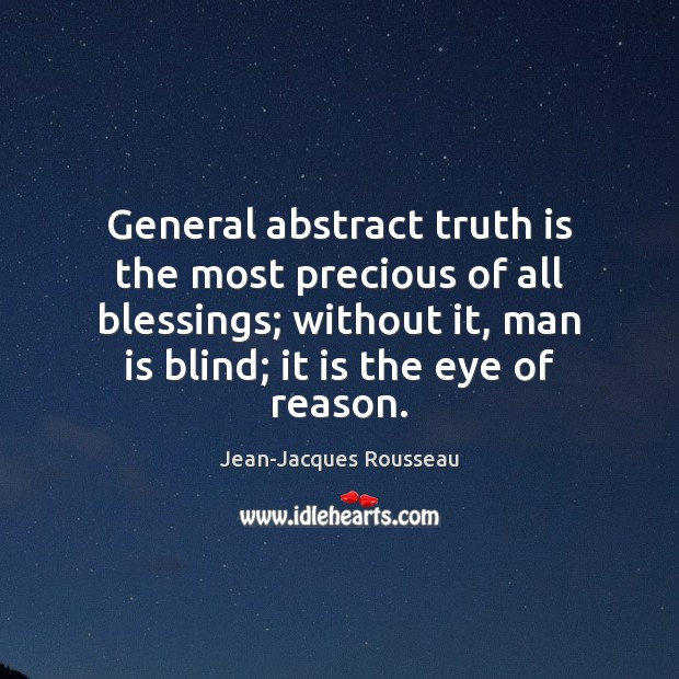 General abstract truth is the most precious of all blessings; without it, Jean-Jacques Rousseau Picture Quote