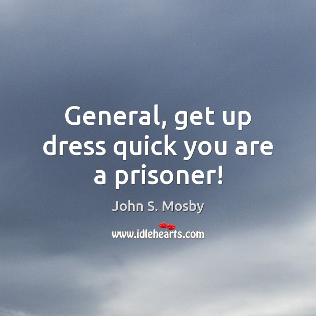 General, get up dress quick you are a prisoner! Image