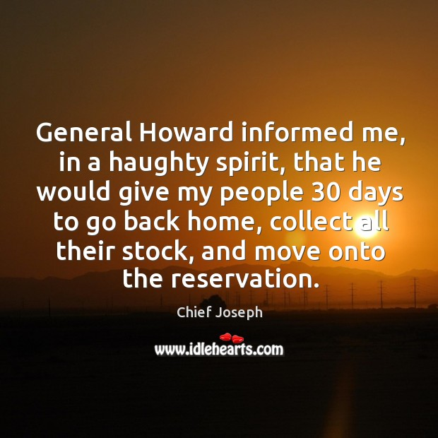 General howard informed me, in a haughty spirit, that he would give my people 30 Chief Joseph Picture Quote