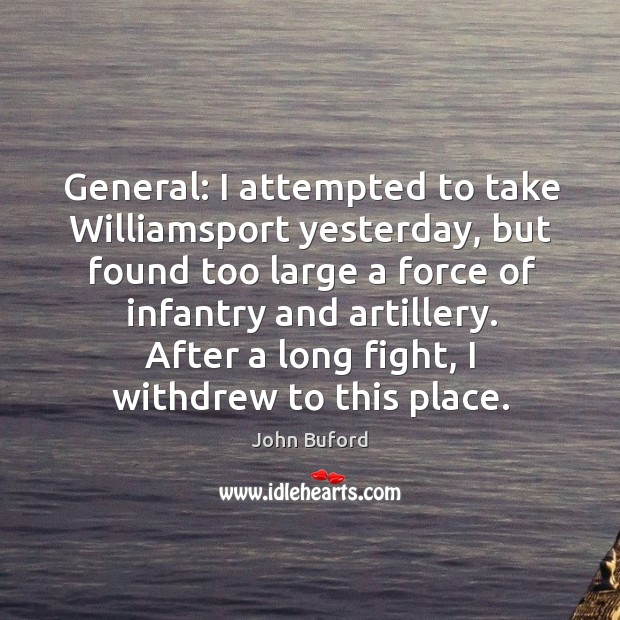 General: I attempted to take williamsport yesterday, but found too large a force of infantry and artillery. Image