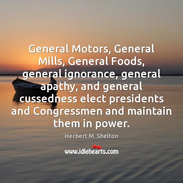 General Motors, General Mills, General Foods, general ignorance, general apathy, and general Herbert M. Shelton Picture Quote
