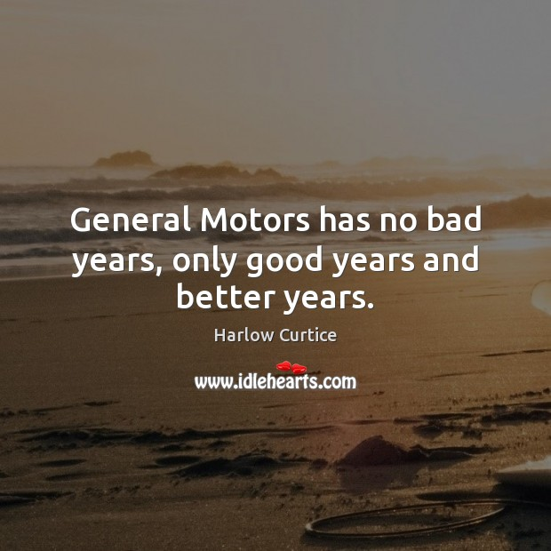 Image, General Motors has no bad years, only good years and better years.