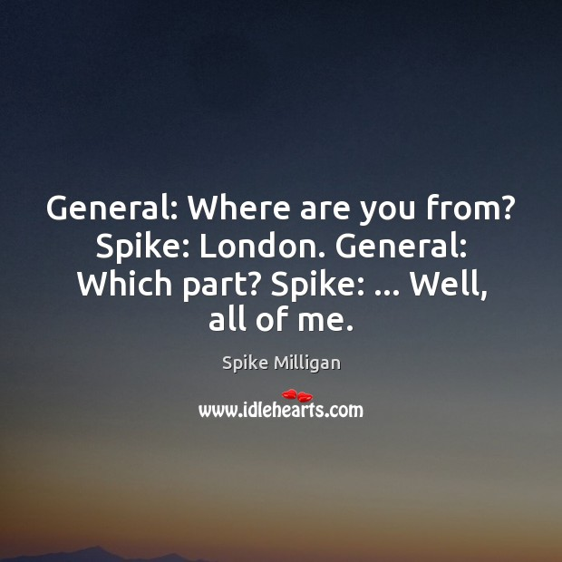 Image, General: Where are you from? Spike: London. General: Which part? Spike: … Well,