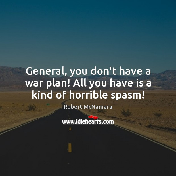 General, you don't have a war plan! All you have is a kind of horrible spasm! Robert McNamara Picture Quote