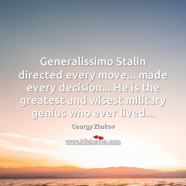 Generalissimo Stalin directed every move… made every decision… He is the greatest Image