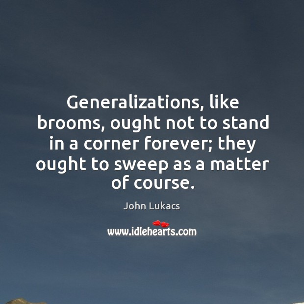 Image, Generalizations, like brooms, ought not to stand in a corner forever; they ought to sweep as a matter of course.