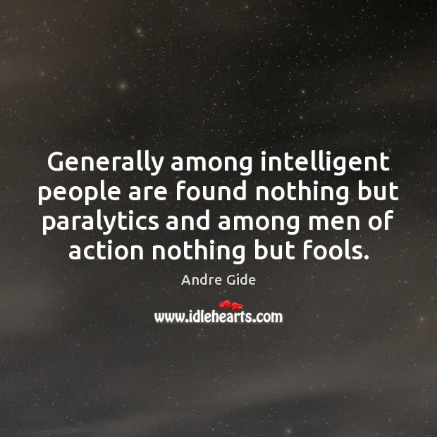 Generally among intelligent people are found nothing but paralytics and among men Andre Gide Picture Quote